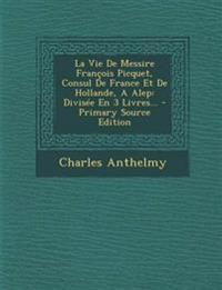 La Vie De Messire François Picquet, Consul De France Et De Hollande, A Alep: Divisée En 3 Livres... - Primary Source Edition