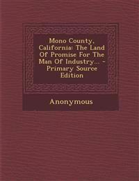 Mono County, California: The Land Of Promise For The Man Of Industry...