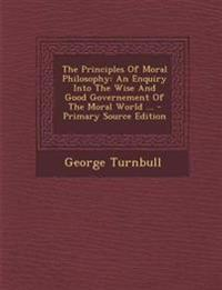 The Principles Of Moral Philosophy: An Enquiry Into The Wise And Good Governement Of The Moral World ... - Primary Source Edition