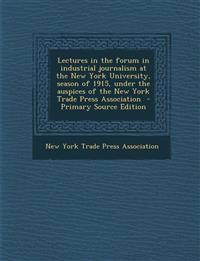 Lectures in the forum in industrial journalism at the New York University, season of 1915, under the auspices of the New York Trade Press Association