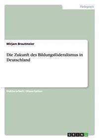 Die Zukunft Des Bildungsfoederalismus in Deutschland
