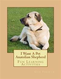 I Want a Pet Anatolian Shepherd: Fun Learning Activities