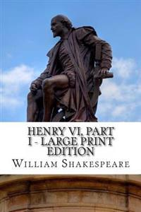 Henry VI, Part I - Large Print Edition: The First Part of King Henry the Sixth: A Play