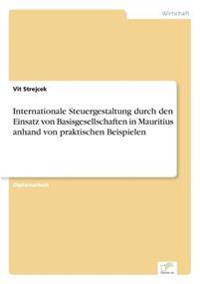 Internationale Steuergestaltung Durch Den Einsatz Von Basisgesellschaften in Mauritius Anhand Von Praktischen Beispielen
