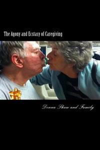 The Agony and Ecstasy of Caregiving: One Family's Heartfelt Journey with Terminal Illness