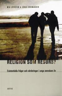 Religion som resurs : existentiella frågor och värderingar i unga svenskars liv