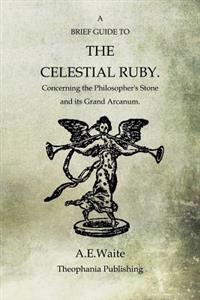 A Brief Guide to the Celestial Ruby: Concerning the Philosopher's Stone and Its Grand Arcanum