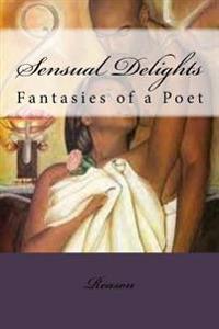 Sensual Delights: Fantasies of a Poet