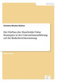 Der Einfluss Des Shareholder Value Konzeptes in Der Unternehmensfuhrung Auf Die Risikoberichterstattung