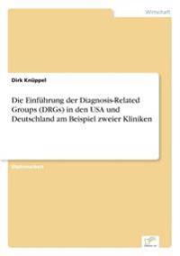 Die Einfuhrung Der Diagnosis-Related Groups (Drgs) in Den USA Und Deutschland Am Beispiel Zweier Kliniken