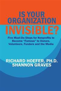 "Is Your Organization Invisible?: 5 Must-Do Steps for Nonprofits to Take to Become ""Famous"" to Donors, Volunteers, Funders and the Media"