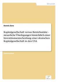Kapitalgesellschaft Versus Betriebsstatte - Steuerliche Uberlegungen Hinsichtlich Einer Investitionsentscheidung Einer Deutschen Kapitalgesellschaft in Den USA