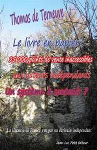Le Livre En Papier: 25 000 Points de Vente Inaccessibles Aux Auteurs Independants. Un Systeme a Soutenir?: La Librairie En France Vue Par