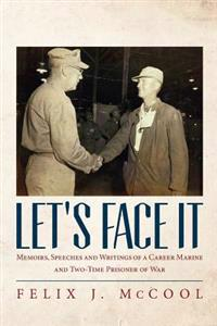 Let's Face It: Memoirs, Speeches and Writings of a Career Marine and Two-Time Prisoner of War by Felix J. McCool