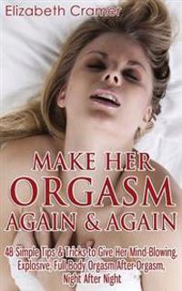 Make Her Orgasm Again and Again: 48 Simple Tips & Tricks to Give Her Mind-Blowing, Explosive, Full-Body Orgasm After Orgasm, Night After Night
