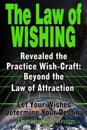 The Law of Wishing: Revealed the Practice Wish-Craft: Beyond the Law of Attraction Let Your Wishes Determine Your Destiny