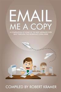 Email Me a Copy: A Compilation of Some of the Best Messages Ever Sent Through the Workplace (2006-2008)