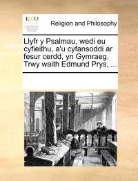 Llyfr y Psalmau, Wedi Eu Cyfieithu, A'u Cyfansoddi AR Fesur Cerdd, Yn Gymraeg. Trwy Waith Edmund Prys, ...