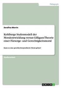 Kohlbergs Stufenmodell Der Moralentwicklung Versus Gilligans Theorie Einer Fursorge- Und Gerechtigkeitsmoral