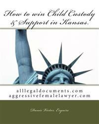How to Win Child Custody & Support in Kansas: Alllegaldocuments.com Aggressivefemalelawyer.com