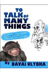 To Talk of Many Things by Davai Ulybka: A Satirical Romp Through Science, Superstition, Imbecility, and Much Else