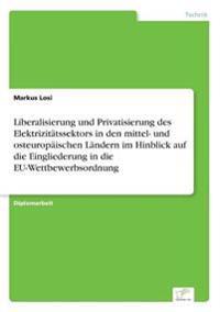 Liberalisierung Und Privatisierung Des Elektrizitatssektors in Den Mittel- Und Osteuropaischen Landern Im Hinblick Auf Die Eingliederung in Die Eu-Wettbewerbsordnung