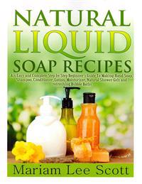Natural Liquid Soap Recipes: An Easy and Complete Step by Step Beginners Guide to Making Hand Soap, Shampoo, Conditioner, Lotion, Moisturizer, Natu