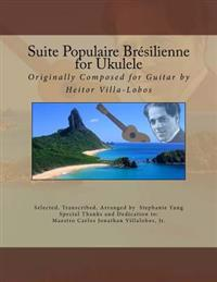 Suite Populaire Bresilienne for Ukulele: Originally Composed by Heitor Villa-Lobos for Guitar