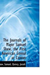 The Journals of Major Samuel Shaw, the First American Consul at Canton