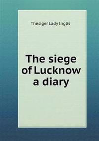 The Siege of Lucknow a Diary