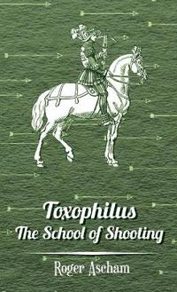 Toxophilus - The School of Shooting (History of Archery Series)