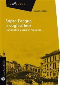 Sopra L Acqua E Sugli Alberi: Un Insolita Guida Di Venezia