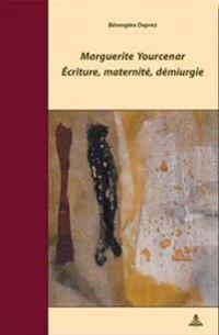Marguerite Yourcenar - Écriture, Maternité, Démiurgie: 2e Tirage