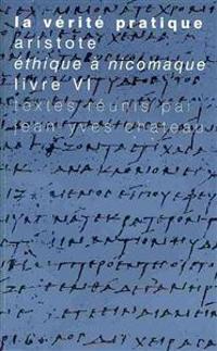 La Verite Pratique: Aristote, Ethique a Nicomaque, Livre VI