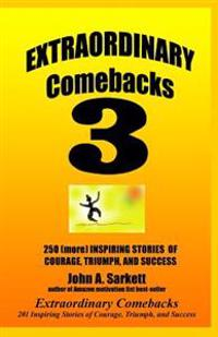 Extraordinary Comebacks 3: 250 (More) Inspiring Stories of Courage, Triumph and Success