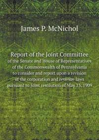 Report of the Joint Committee of the Senate and House of Representatives of the Commonwealth of Pennsylvania to Consider and Report Upon a Revision of the Corporation and Revenue Laws Pursuant to Joint Resolution of May 13, 1909