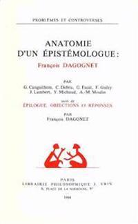 Anatomie D'Un Epistemologue: Francois Dagognet: Suivi de Epilogue, Objections Et Reponses Par F. Dagognet