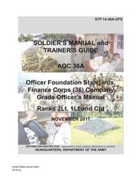 Soldier Training Publication Stp 14-36a-Ofs Soldier's Manual and Trainer's Guide Aoc 36a Officer Foundation Standards, Finance Corps (36) Company Grad