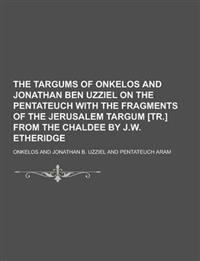 The Targums of Onkelos and Jonathan Ben Uzziel on the Pentateuch with the Fragments of the Jerusalem Targum [Tr.] from the Chaldee by J.W. Etheridge