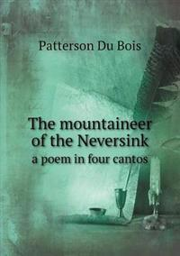 The Mountaineer of the Neversink a Poem in Four Cantos