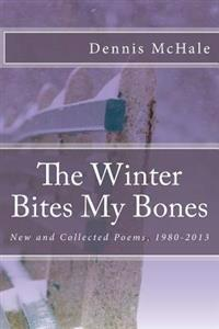 The Winter Bites My Bones: New and Collected Poems, 1980-2013