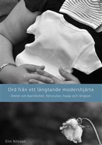 Ord från ett längtande modershjärta : dikter om barnlöshet, förtvivlan, hopp och längtan