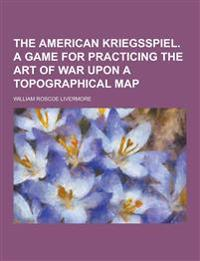 The American Kriegsspiel. a Game for Practicing the Art of War Upon a Topographical Map