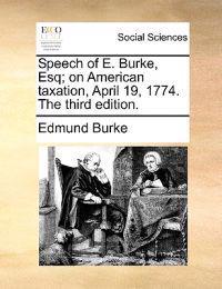 Speech of E. Burke, Esq; On American Taxation, April 19, 1774. the Third Edition.
