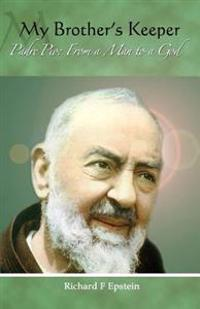 My Brother's Keeper: Padre Pio: From a Man to a God