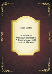 Abredoniae Vtrivsque Descriptio a Description of Both Touns of Aberdeen