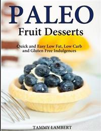 Paleo Fruit Desserts: Quick and Easy Low Fat, Low Carb and Gluten Free Indulgenc