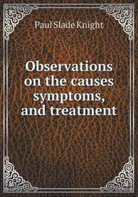 Observations on the Causes Symptoms, and Treatment