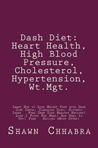 Dash Diet: Heart Health, High Blood Pressure, Cholesterol, Hypertension, WT.Mgt.: Learn How to Lose Weight Fast with Dash Diet De