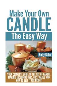 Make Your Own Candle the Easy Way: Your Complete Guide to the Art of Candle Making, Including Dyes, Oils, Waxes and How to Sell It for Profit